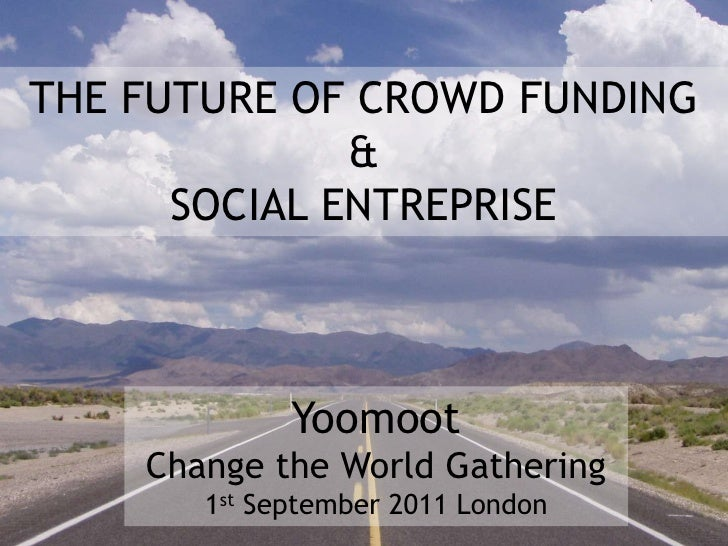 THE FUTURE OF CROWD FUNDING <br />&<br />SOCIAL ENTREPRISE<br />Yoomoot<br />Change the World Gathering<br />1st September...