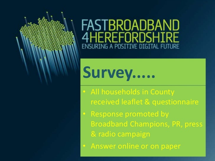 Survey.....• All households in County  received leaflet & questionnaire• Response promoted by  Broadband Champions, PR, pr...
