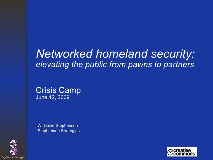 Networked homeland security:  elevating the public from pawns   to partners Crisis Camp June 12, 2009 <ul><li>W. David Ste...