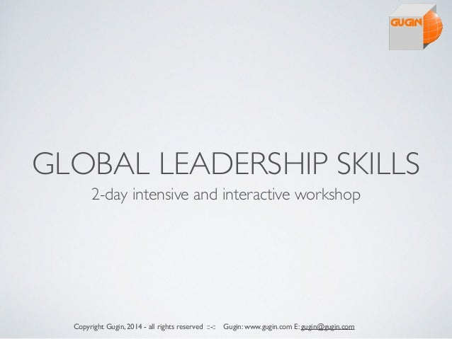 GLOBAL LEADERSHIP SKILLS 2-day intensive and interactive workshop Copyright Gugin, 2014 - all rights reserved ::-:: Gugin:...