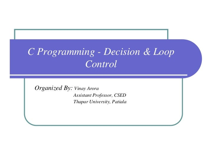 C Programming - Decision & Loop           Control Organized By: Vinay Arora                Assistant Professor, CSED      ...