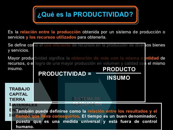 ¿Qué es la PRODUCTIVIDAD? Es la   relación entre la producción  obtenida por un sistema de producción o servicios  y los r...