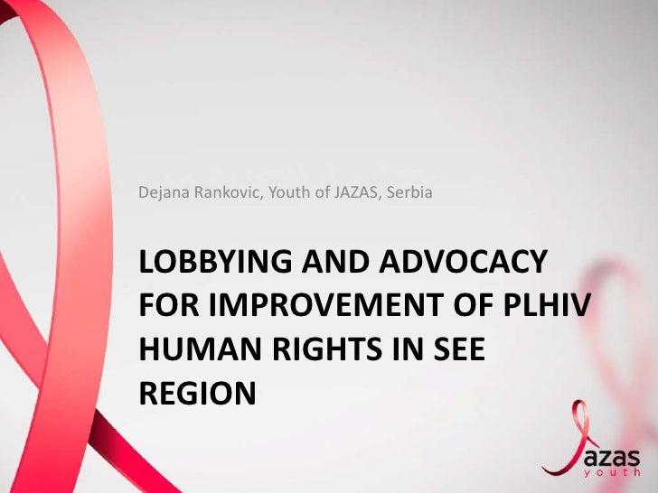 Dejana Rankovic, Youth of JAZAS, SerbiaLOBBYING AND ADVOCACYFOR IMPROVEMENT OF PLHIVHUMAN RIGHTS IN SEEREGION
