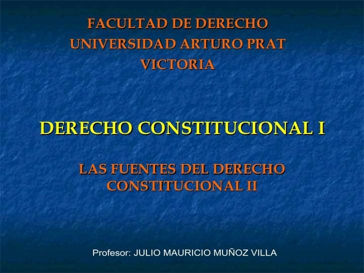 DERECHO CONSTITUCIONAL I LAS FUENTES DEL DERECHO CONSTITUCIONAL II FACULTAD DE DERECHO UNIVERSIDAD ARTURO PRAT VICTORIA Pr...