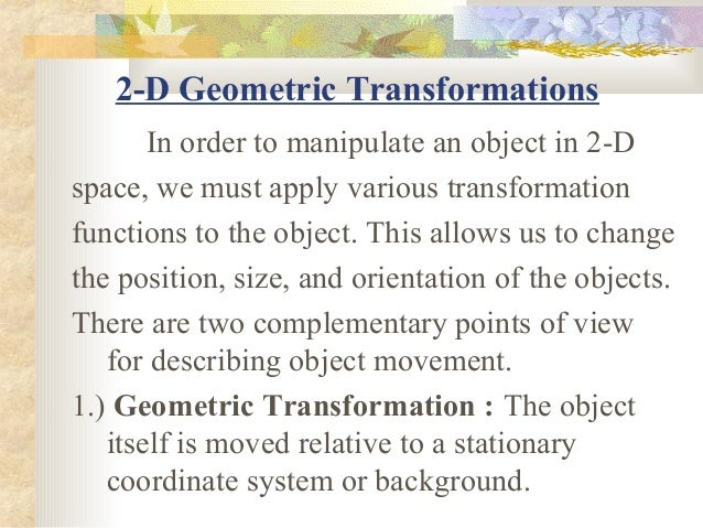 2-D Geometric Transformations       In order to manipulate an object in 2-Dspace, we must apply various transformationfunc...