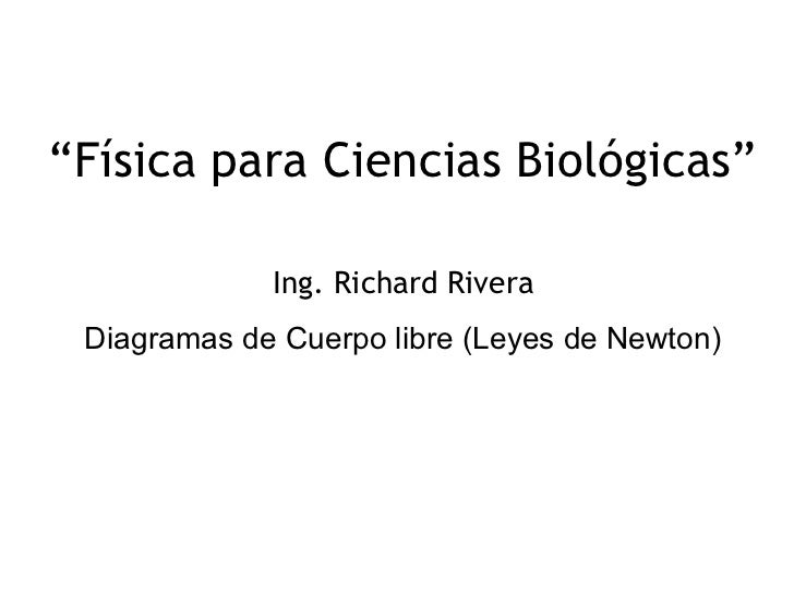 """""""Física para Ciencias Biológicas""""             Ing. Richard Rivera Diagramas de Cuerpo libre (Leyes de Newton)             ..."""