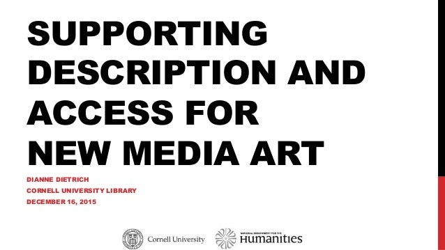 SUPPORTING DESCRIPTION AND ACCESS FOR NEW MEDIA ART DIANNE DIETRICH CORNELL UNIVERSITY LIBRARY DECEMBER 16, 2015