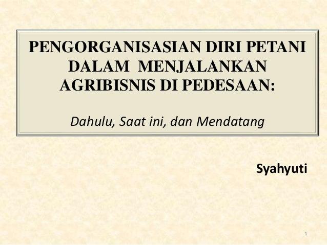 PENGORGANISASIAN DIRI PETANI DALAM MENJALANKAN AGRIBISNIS DI PEDESAAN: Dahulu, Saat ini, dan Mendatang Syahyuti 1