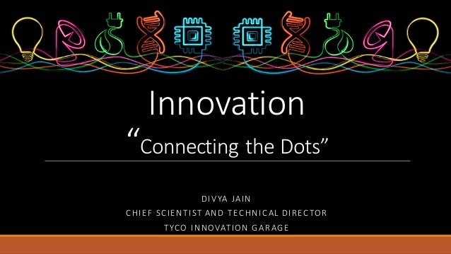 "DIVYA JAIN CHIEF	SCIENTIST	AND	TECHNICAL	DIRECTOR TYCO	INNOVATION	GARAGE Innovation ""Connecting	the	Dots"""