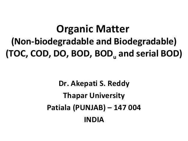 Organic Matter (Non-biodegradable and Biodegradable) (TOC, COD, DO, BOD, BODu and serial BOD) Dr. Akepati S. Reddy Thapar ...