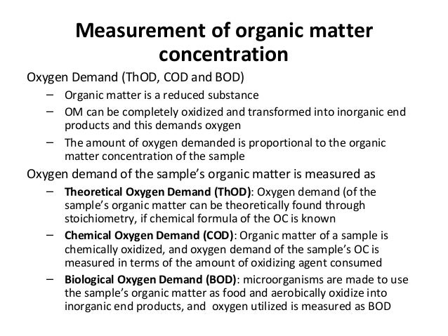 Measurement of organic matter concentration Oxygen Demand (ThOD, COD and BOD) – Organic matter is a reduced substance – OM...