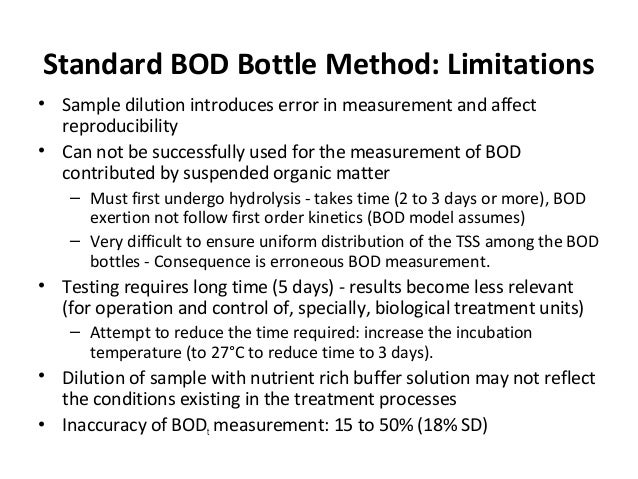 Standard BOD Bottle Method: Limitations • Sample dilution introduces error in measurement and affect reproducibility • Can...