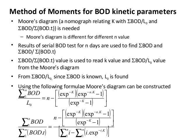 Method of Moments for BOD kinetic parameters • Moore's diagram (a nomograph relating K with ΣBOD/L0 and ΣBOD/Σ(BOD.t)) is ...