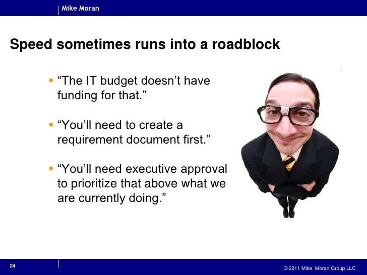 """Speed sometimes runs into a roadblock<br />""""The IT budget doesn't have funding for that.""""<br />""""You'll need to create a re..."""