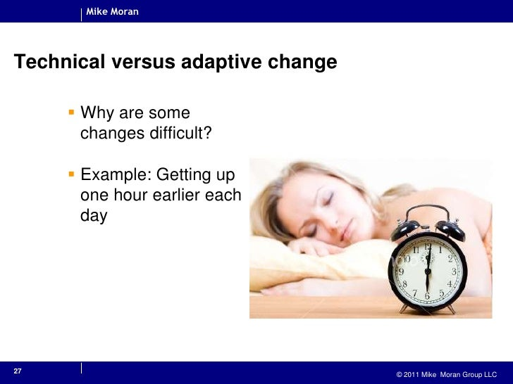 27<br />Technical versus adaptive change<br />Why are some changes difficult?<br />Example: Getting up one hour earlier ea...