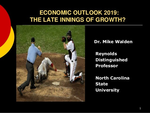 ECONOMIC OUTLOOK 2019: THE LATE INNINGS OF GROWTH? Dr. Mike Walden Reynolds Distinguished Professor North Carolina State U...