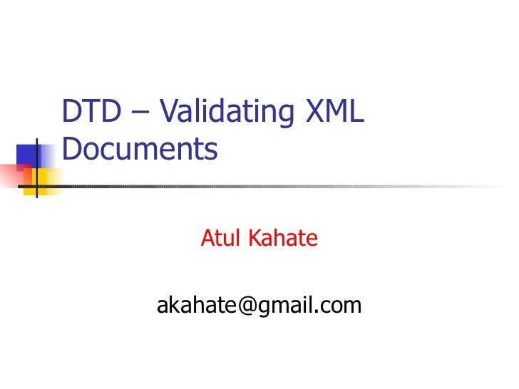 DTD – Validating XML Documents Atul Kahate [email_address]