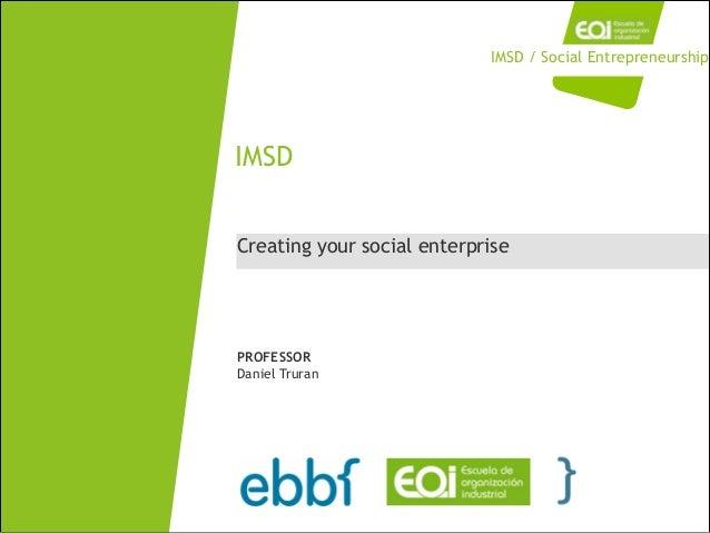 Creating your social enterprise IMSD PROFESSOR Daniel Truran IMSD / Social Entrepreneurship