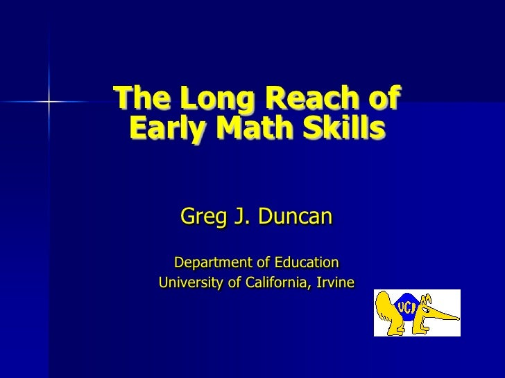 The Long Reach of Early Math Skills<br />Greg J. Duncan<br />Department of Education<br />University of California, Irvine...