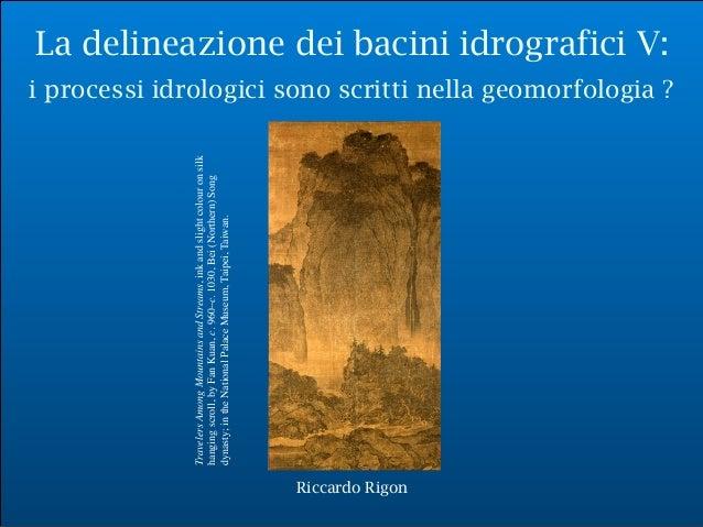 Riccardo Rigon La delineazione dei bacini idrografici V: i processi idrologici sono scritti nella geomorfologia ? Riccardo...