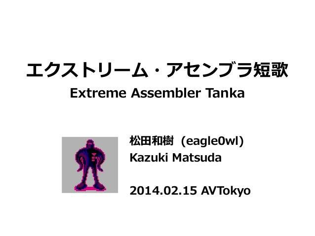 エクストリーム・アセンブラ短歌 Extreme Assembler Tanka 松田和樹 (eagle0wl) Kazuki Matsuda 2014.02.15 AVTokyo