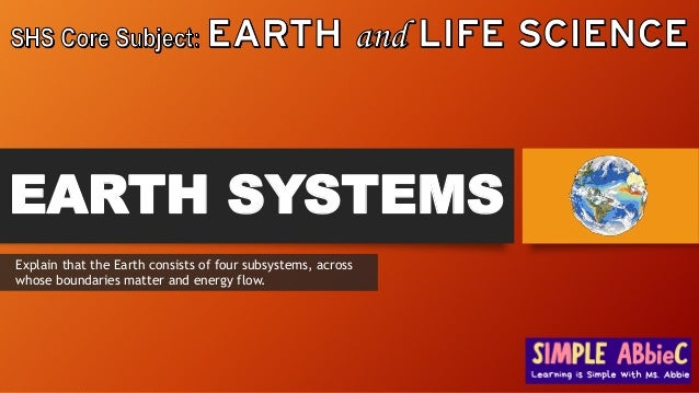 EARTH SYSTEMS Explain that the Earth consists of four subsystems, across whose boundaries matter and energy flow.