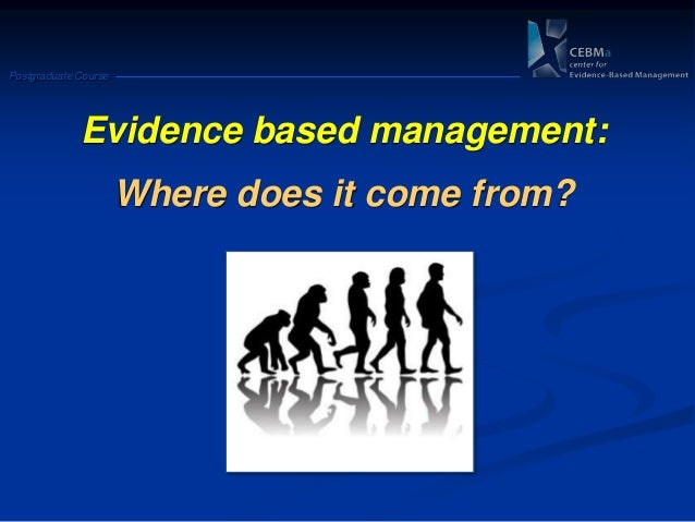 Postgraduate CourseEvidence based management:Where does it come from?