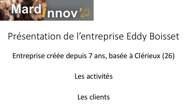 Présentation de l'entreprise Eddy Boisset Entreprise créée depuis 7 ans, basée à Clérieux (26) Les activités Les clients