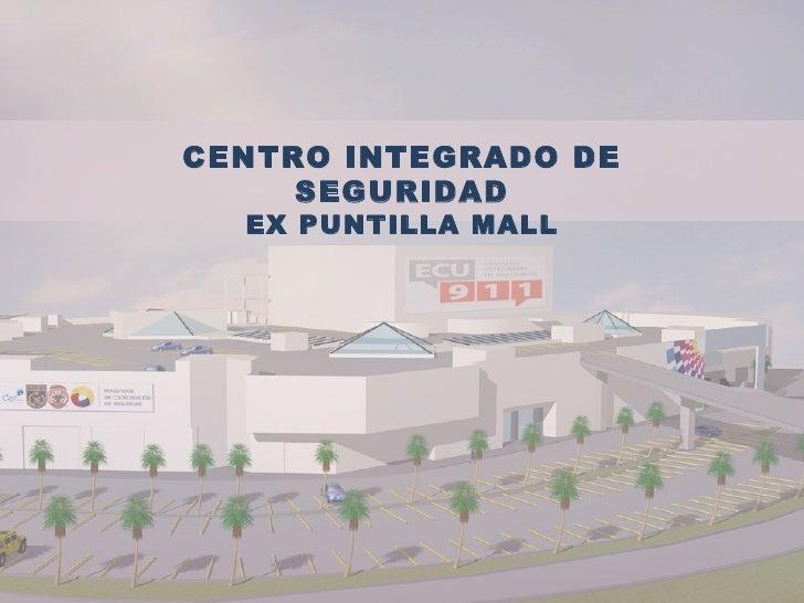 CENTRO INTEGRADO DE     SEGURIDAD  EX PUNTILLA MALL