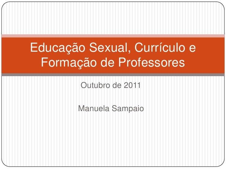Outubro de 2011<br />Manuela Sampaio<br />Educação Sexual, Currículo e Formação de Professores<br />