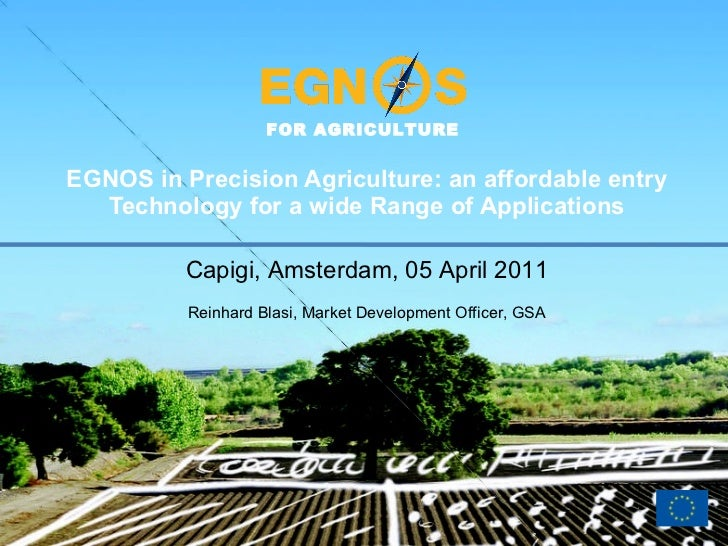 EGNOS in Precision Agriculture: an affordable entry Technology for a wide Range of Applications Capigi, Amsterdam, 05 Apri...