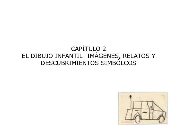 CAPÍTULO 2 EL DIBUJO INFANTIL: IMÁGENES, RELATOS Y DESCUBRIMIENTOS SIMBÓLCOS