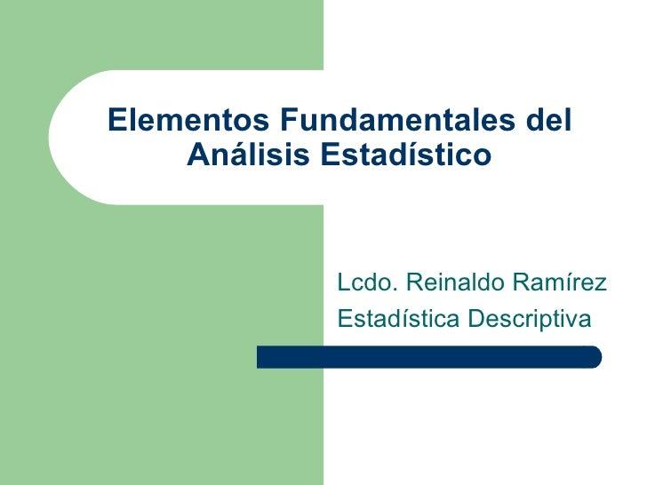 Elementos Fundamentales del Análisis Estadístico Lcdo. Reinaldo Ramírez Estadística Descriptiva