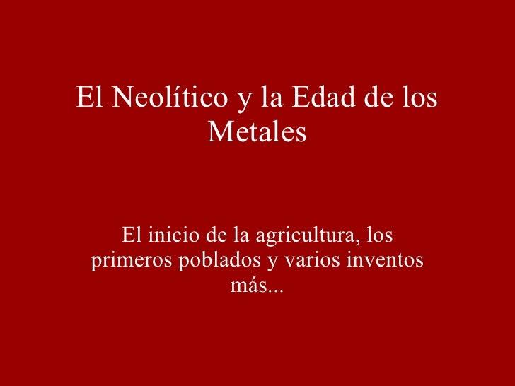 El Neolítico y la Edad de los Metales El inicio de la agricultura, los primeros poblados y varios inventos más...
