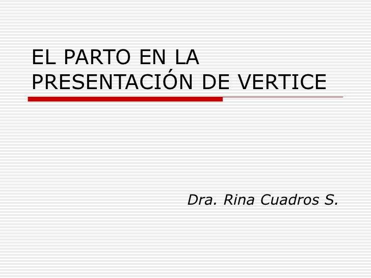 EL PARTO EN LA PRESENTACIÓN DE VERTICE Dra. Rina Cuadros S.
