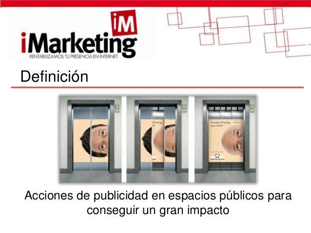 DefiniciónAcciones de publicidad en espacios públicos para          conseguir un gran impacto