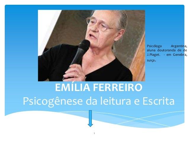 EMÍLIA FERREIRO  Psicogênese da leitura e Escrita  Construtivismo  Psicóloga Argentina,  aluna doutoranda de de  J.Piaget....