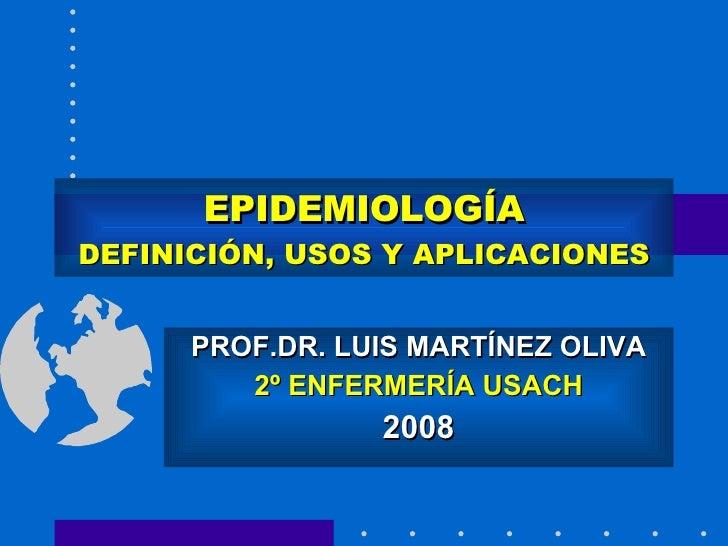 EPIDEMIOLOGÍA DEFINICIÓN, USOS Y APLICACIONES PROF.DR. LUIS MARTÍNEZ OLIVA 2º ENFERMERÍA USACH 2008