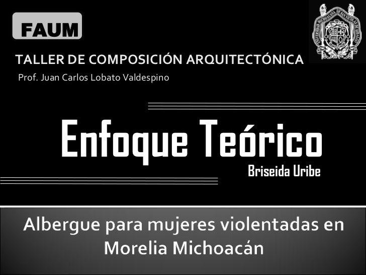 Enfoque Teórico FAUM TALLER DE COMPOSICIÓN ARQUITECTÓNICA Prof. Juan Carlos Lobato Valdespino Briseida Uribe