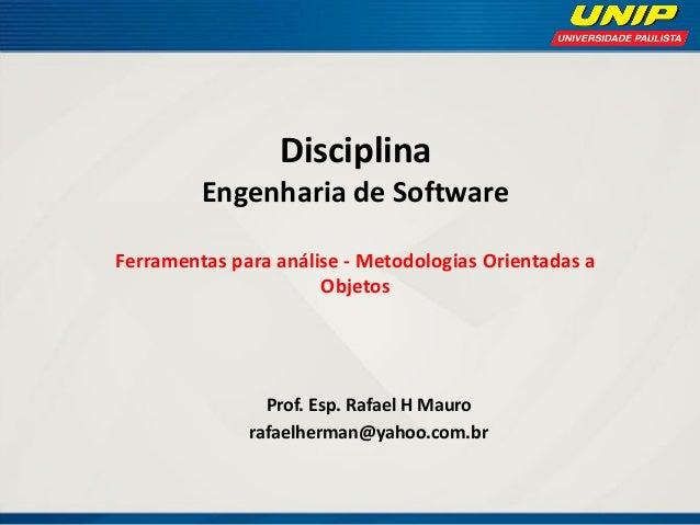 Disciplina Engenharia de Software Ferramentas para análise - Metodologias Orientadas a Objetos  Prof. Esp. Rafael H Mauro ...