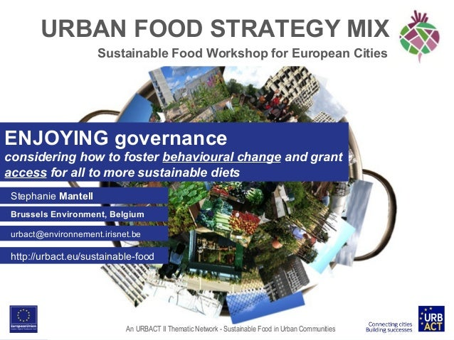 URBAN FOOD STRATEGY MIX Sustainable Food Workshop for European Cities  ENJOYING governance considering how to foster behav...