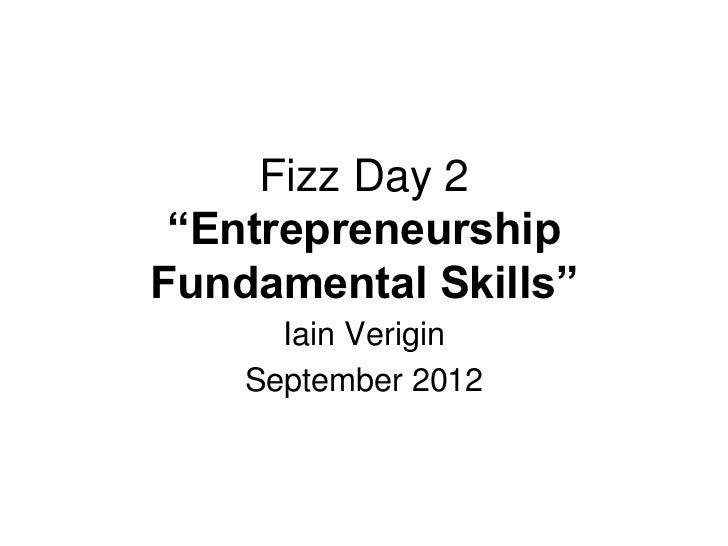 "Fizz Day 2 ""EntrepreneurshipFundamental Skills""      Iain Verigin    September 2012"