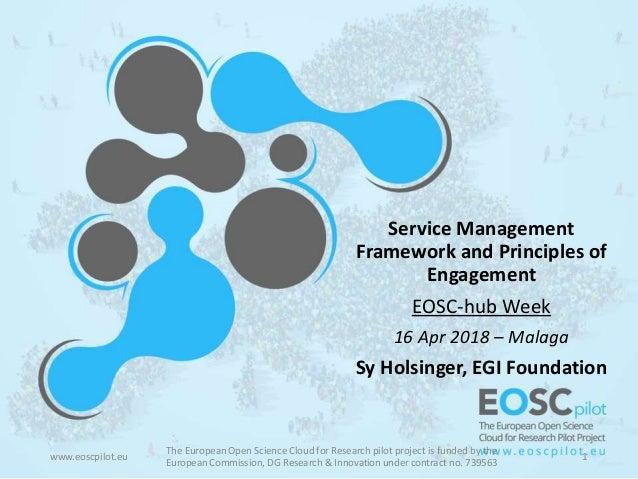 Service Management Framework and Principles of Engagement EOSC-hub Week 16 Apr 2018 – Malaga Sy Holsinger, EGI Foundation ...