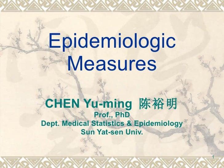 Epidemiologic Measures CHEN Yu-ming  陈裕明 Prof., PhD Dept. Medical Statistics & Epidemiology Sun Yat-sen Univ.