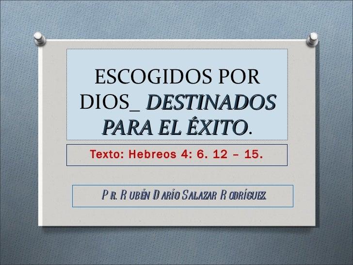 ESCOGIDOS PORDIOS_ DESTINADOS  PARA EL ÉXITO.          ÉXITOTexto: Hebreos 4: 6. 12 – 15. P r. R ubén D arío Salazar R odr...