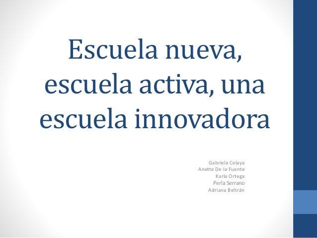 Escuela nueva, escuela activa, una escuela innovadora Gabriela Celaya Anette De la Fuente Karla Ortega Perla Serrano Adria...