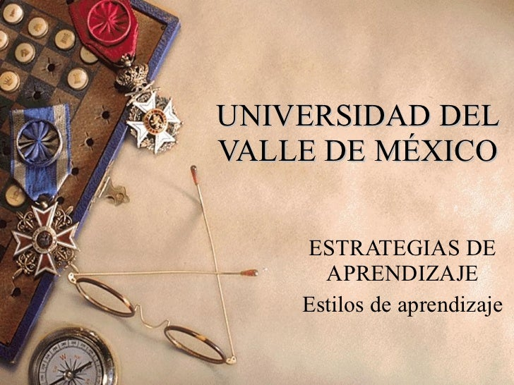 UNIVERSIDAD DEL VALLE DE MÉXICO ESTRATEGIAS DE APRENDIZAJE Estilos de aprendizaje