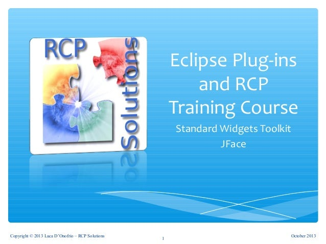 Eclipse Plug-ins and RCP Training Course Standard Widgets Toolkit JFace 1 October 2013Copyright © 2013 Luca D'Onofrio – RC...