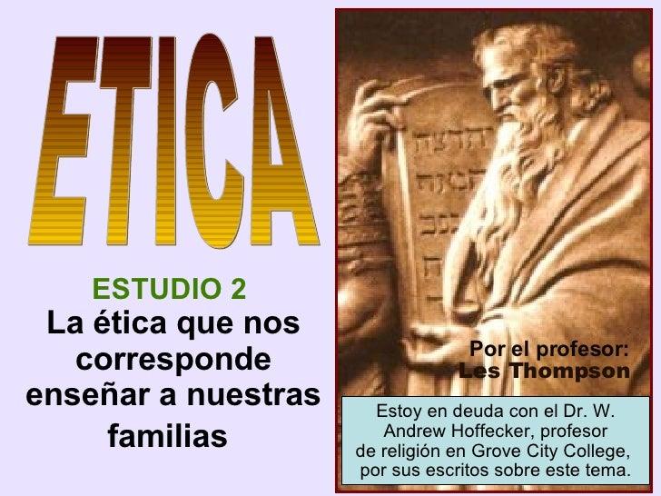 ESTUDIO 2   La  ética que nos corresponde enseñar a nuestras familias   ETICA Por el profesor: Les Thompson Estoy en deuda...