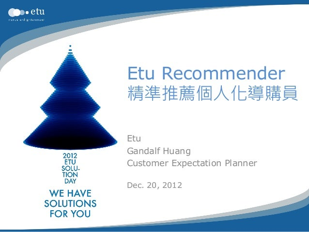 Etu Recommender精準推薦個人化導購員EtuGandalf HuangCustomer Expectation PlannerDec. 20, 2012